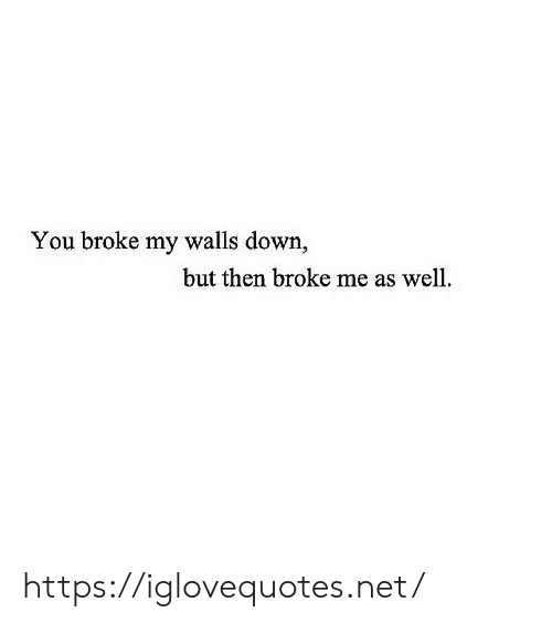 Net, Down, and You: You broke my walls down,  but then broke me as well. https://iglovequotes.net/