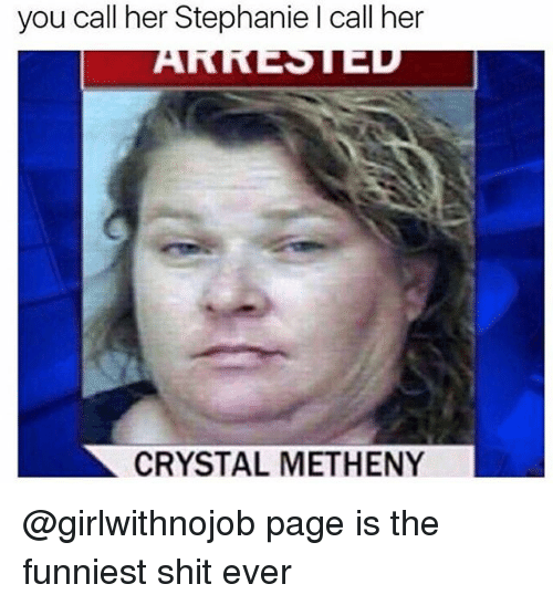Shit, Dank Memes, and Page: you call her Stephanie l call her  CRYSTAL METHENY @girlwithnojob page is the funniest shit ever
