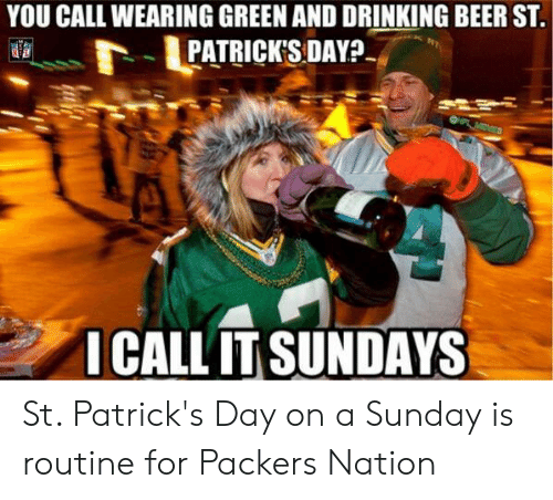 Beer, Drinking, and Nfl: YOU CALL WEARING GREEN AND DRINKING BEER ST  PATRICK'S:DAY?  814  ICALL IT SUNDAYS St. Patrick's Day on a Sunday is routine for Packers Nation