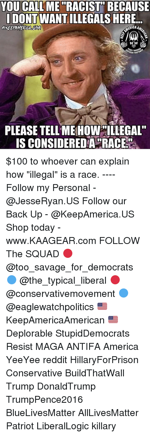 "All Lives Matter, America, and Anaconda: YOU CALLME ""RACIST"" BECAUSE  DONT WANT ILLEGALS HERE.  OKEERAMERICA BFA  RIOR FIRE  PLEASE TELL ME HOW LLEGAL  IS CONSIDEREDA RACE $100 to whoever can explain how ""illegal"" is a race. ---- Follow my Personal - @JesseRyan.US Follow our Back Up - @KeepAmerica.US Shop today - www.KAAGEAR.com FOLLOW The SQUAD 🔴 @too_savage_for_democrats 🔵 @the_typical_liberal 🔴 @conservativemovement 🔵 @eaglewatchpolitics 🇺🇸 KeepAmericaAmerican 🇺🇸 Deplorable StupidDemocrats Resist MAGA ANTIFA America YeeYee reddit HillaryForPrison Conservative BuildThatWall Trump DonaldTrump TrumpPence2016 BlueLivesMatter AllLivesMatter Patriot LiberalLogic killary"