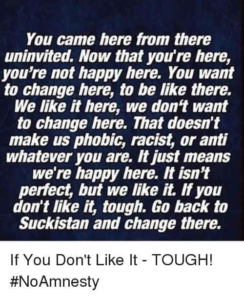 Be Like, Memes, and Happy: You came here from there  uninvited. Now that you're here,  you're not happy here. You want  to change here, to be like there.  We like it here, we don't want  to change here. That doesn't  make us phobic, racist, or anti  whatever you are. It just means  we're happy here. It isn't  perfect, but we like it. If you  don't like it, tough. Go back to  Suckistan and change there. If You Don't Like It - TOUGH! #NoAmnesty