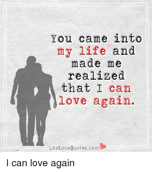 You Came Into My Life And Made Me Realized That I Can Love Again