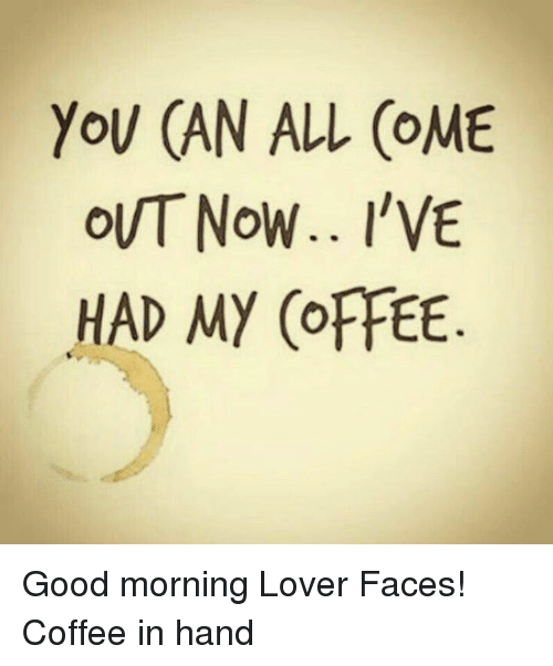Dank, Good Morning, and Coffee: YOU CAN ALL COME  Now.. I'VE  HAD MY (OFFEE Good morning Lover Faces!  Coffee in hand