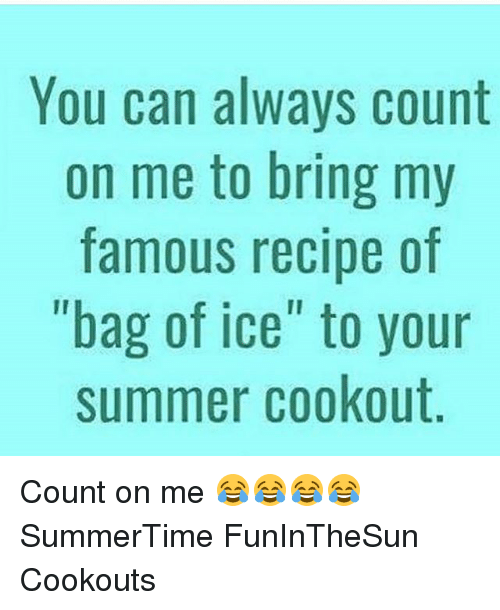 you can always count on me to bring my famous recipe of bag of ice