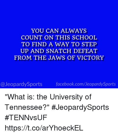 "Facebook, School, and Sports: YOU CAN ALWAYS  COUNT ON THIS SCHOOL  TO FIND A WAY TO STEP  UP AND SNATCH DEFEAT  FROM THE JAWS OF VICTORY  @JeopardySports facebook.com/JeopardySports ""What is: the University of Tennessee?"" #JeopardySports #TENNvsUF https://t.co/arYhoeckEL"