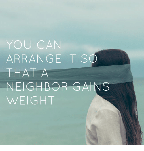 Can, You, and Gains: YOU CAN  ARRANGE IT SO  NEIGHBOR GAINS  WEIGHT