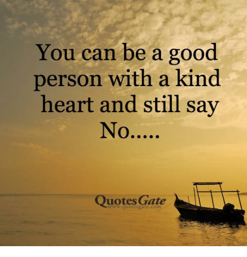 You Can Be A Good Person With A Kind Heart And Still Say Quotes Gate