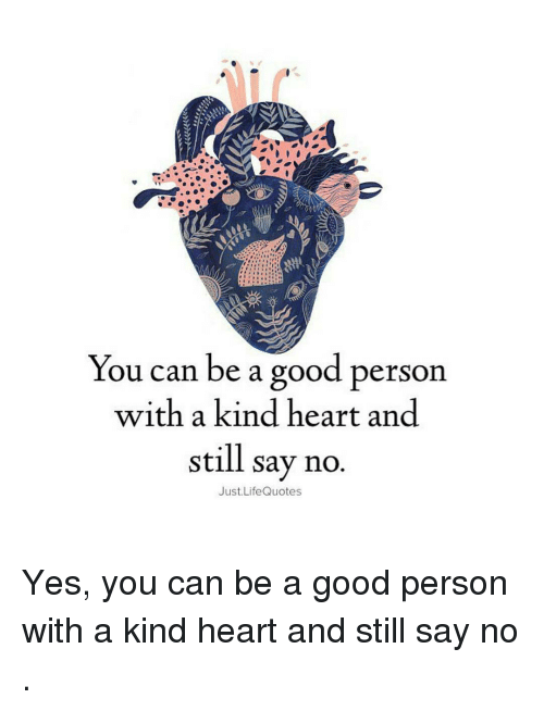 You Can Be A Good Person With A Kind Heart And Still Say No Just