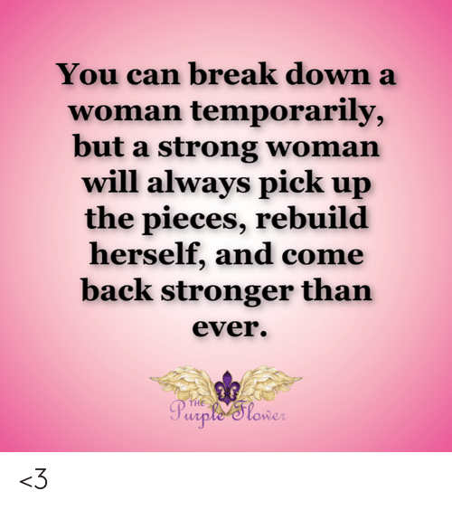 Memes, Break, and Strong: You can break down a  woman temporarily,  but a strong woman  will always pick up  the pieces, rebuild  herself, and come  back stronger than  ever.  THE  Purple'Slower <3