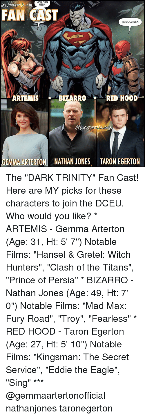 """Memes, Prince, and Mad Max: you CAN  BUWONDEr  HELP.  FAN CAST  ABSOLUTELY.  ARTEMIS  BIZARRO  RED HOOD  GEMMA ARTERTON NATHAN JONES TARON EGERTON The """"DARK TRINITY"""" Fan Cast! Here are MY picks for these characters to join the DCEU. Who would you like? * ARTEMIS - Gemma Arterton (Age: 31, Ht: 5' 7"""") Notable Films: """"Hansel & Gretel: Witch Hunters"""", """"Clash of the Titans"""", """"Prince of Persia"""" * BIZARRO - Nathan Jones (Age: 49, Ht: 7' 0"""") Notable Films: """"Mad Max: Fury Road"""", """"Troy"""", """"Fearless"""" * RED HOOD - Taron Egerton (Age: 27, Ht: 5' 10"""") Notable Films: """"Kingsman: The Secret Service"""", """"Eddie the Eagle"""", """"Sing"""" *** @gemmaartertonofficial nathanjones taronegerton"""