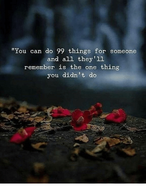 Can, One, and All: You can do 99 things for someone  and all they'1l  remember is the one thing  you didn't do