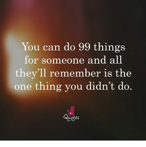 You Can Do 99 Things For Someone And All Theyll Remember Is The One