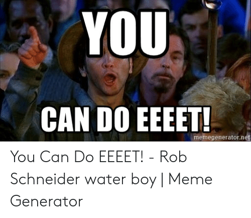 YOU CAN DO EEEET! Memegeneratornet You Can Do EEEET! - Rob