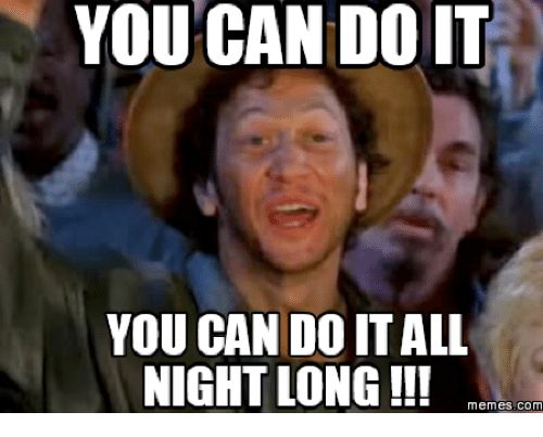 You Can Do It, Do It, and You Can Do It All Night Long: YOU CAN DOIT  YOU CAN DO IT ALL  NIGHT LONG!!  memes. COM
