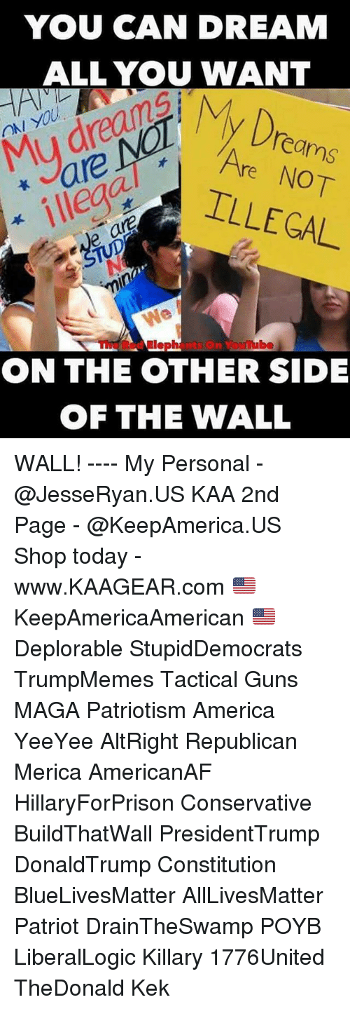 All Lives Matter, America, and Guns: YOU CAN DREAM  ALL YOU WANT  Dro  ON YOU  Mu dreanA  are  ILLEGAL  eams  Are NOT  ve ar  TUpNo  min  The Red Elephants On Youube  ON THE OTHER SIDE  首  OF THE WALL WALL! ---- My Personal - @JesseRyan.US KAA 2nd Page - @KeepAmerica.US Shop today - www.KAAGEAR.com 🇺🇸 KeepAmericaAmerican 🇺🇸 Deplorable StupidDemocrats TrumpMemes Tactical Guns MAGA Patriotism America YeeYee AltRight Republican Merica AmericanAF HillaryForPrison Conservative BuildThatWall PresidentTrump DonaldTrump Constitution BlueLivesMatter AllLivesMatter Patriot DrainTheSwamp POYB LiberalLogic Killary 1776United TheDonald Kek