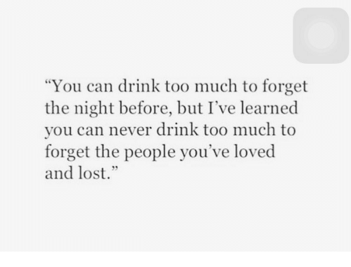 """Too Much, Lost, and Never: """"You can drink too much to forget  the night before, but I've learned  you can never drink too much to  forget the people you've loved  and lost."""""""