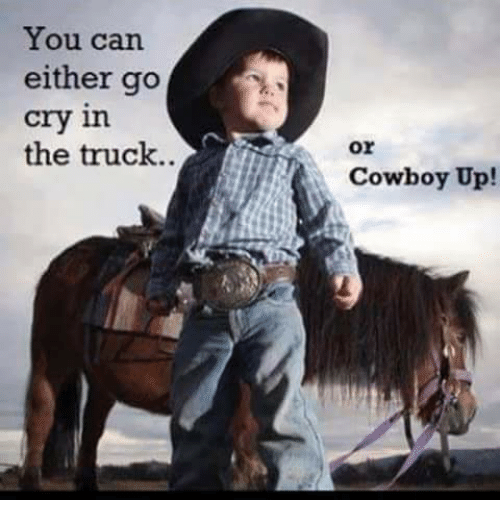 Crying, Memes, and Ups: You can  either go  cry in  the truck  or  Cowboy Up!