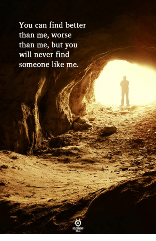 Never, Can, and Will: You can find better  than me, worse  than me, but you  will never find  someone like me.