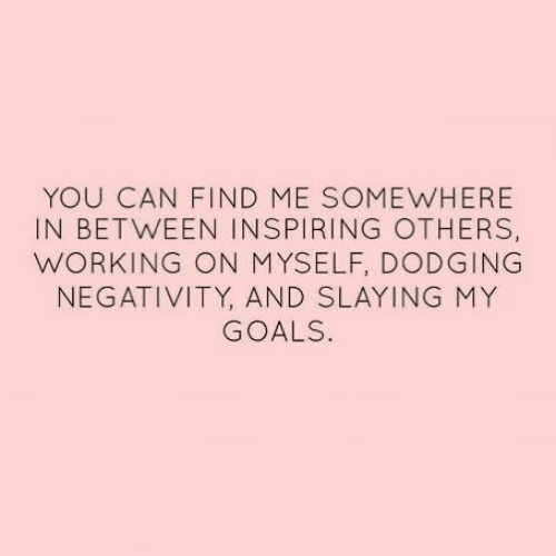 Goals, Working, and Can: YOU CAN FIND ME SOMEWHERE  IN BETWEEN INSPIRING OTHERS,  WORKING ON MYSELF, DODGING  NEGATIVITY, AND SLAYING MY  GOALS.