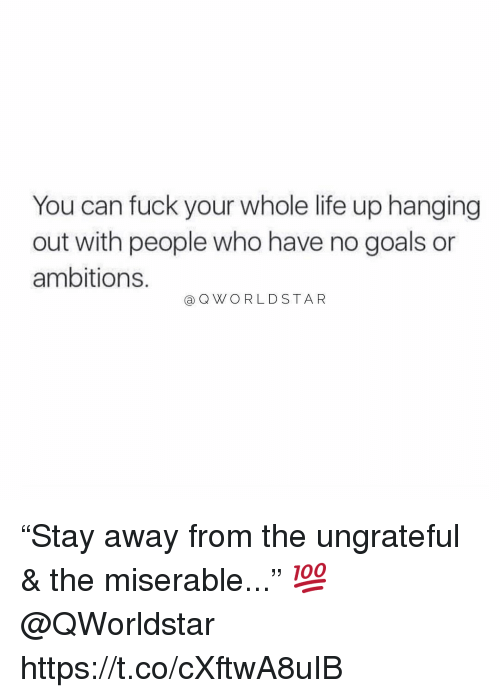 """Goals, Life, and Fuck: You can fuck your whole life up hanging  out with people who have no goals or  ambitions  a QWORLDSTAR """"Stay away from the ungrateful & the miserable..."""" 💯 @QWorldstar https://t.co/cXftwA8uIB"""
