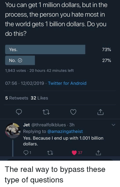Android, Twitter, and The Real: You can get 1 million dollars, but in the  process, the person you hate most in  the world gets 1 billion dollars. Do you  do this?  Yes.  72%  No.  27%  1,943 votes 20 hours 42 minutes left  07:56 12/02/2019 Twitter for Android  5 Retweets 32 Likes  Jet @threalfolkblues 3h  Replying to @amazingatheist  Yes. Because I end up with 1.001 billion  dollars.  9  37L