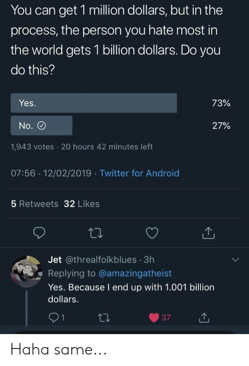 Android, Twitter, and World: You can get 1 million dollars, but in the  process, the person you hate most in  the world gets 1 billion dollars. Do you  do this?  Yes  72%  No.  27%  1,943 votes 20 hours 42 minutes left  07:56 12/02/2019 Twitter for Android  5 Retweets 32 Likes  Jet @threalfolkblues 3h  Replying to @amazingatheist  Yes. Because I end up with 1.001 billion  dollars.  91 Haha same...