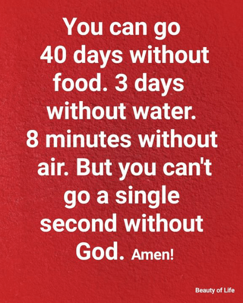 Food, God, and Life: You can go  40 days without  food. 3 days  without water.  8 minutes without  air. But you can't  go a single  second without  God. Amen!  Beauty of Life