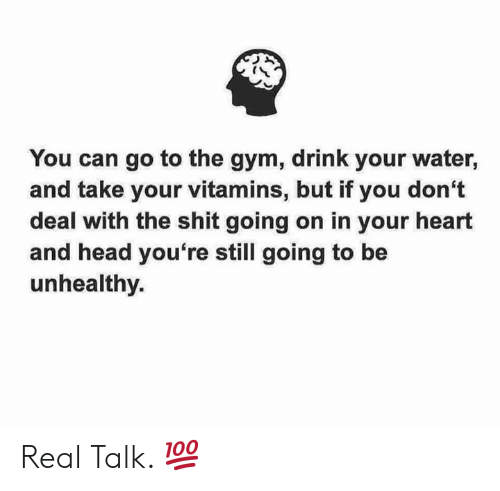 Gym, Head, and Shit: You can go to the gym, drink your water,  and take your vitamins, but if you don't  deal with the shit going on in your heart  and head you're still going to be  unhealthy. Real Talk. 💯