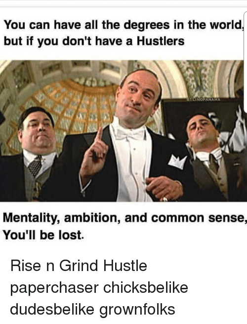 Memes, Lost, and Common: You can have all the degrees in the world  but if you don't have a Hustlers  OTLINORANAMA  Mentality, ambition, and common sense,  You'll be lost. Rise n Grind Hustle paperchaser chicksbelike dudesbelike grownfolks
