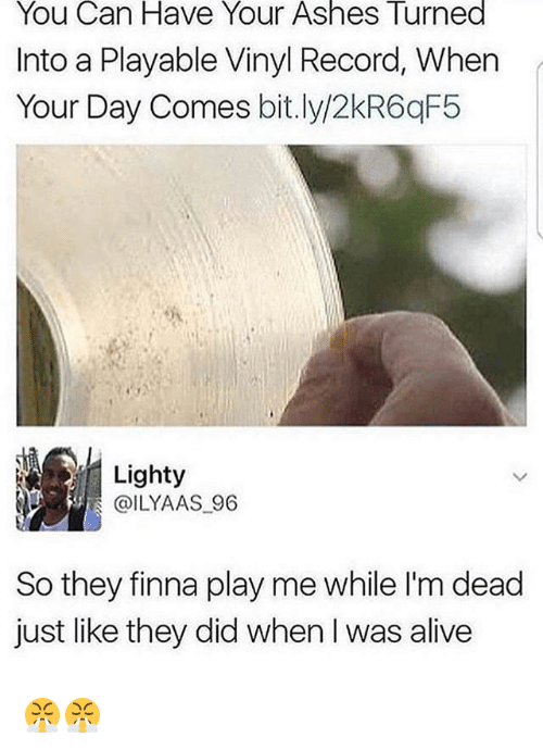 Alive, Memes, and Record: You Can Have Your Ashes Turned  Into a Playable Vinyl Record, When  Your Day Comes bit.ly/2kR6qF5  Lighty  @ILYAAS 96  So they finna play me while l'm dead  just like they did when l was alive 😤😤