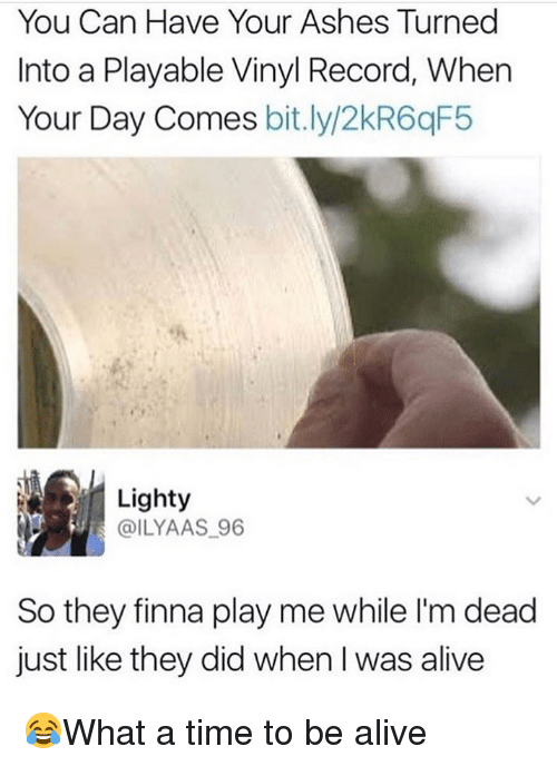 Alive, Memes, and Record: You Can Have Your Ashes Turned  Into a Playable Vinyl Record, When  Your Day Comes bit.ly/2kR6qF5  Lighty  @ILYAAS 96  So they finna play me while I'm dead  just like they did when I was alive 😂What a time to be alive