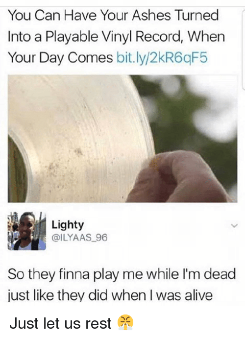 Alive, Funny, and Record: You Can Have Your Ashes Turned  Into a Playable Vinyl Record, When  Your Day Comes bit.ly/2kR6qF5  Lighty  @ILYAAS 96  So they finna play me while I'm dead  just like they did when I was alive Just let us rest 😤