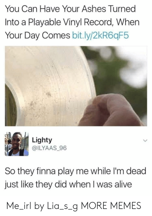 Alive, Dank, and Memes: You Can Have Your Ashes Turned  Into a Playable Vinyl Record, When  Your Day Comes bit.ly/2kR6qF5  Lighty  @ILYAAS 96  So they finna play me while I'm dead  just like they did when I was alive Me_irl by Lia_s_g MORE MEMES