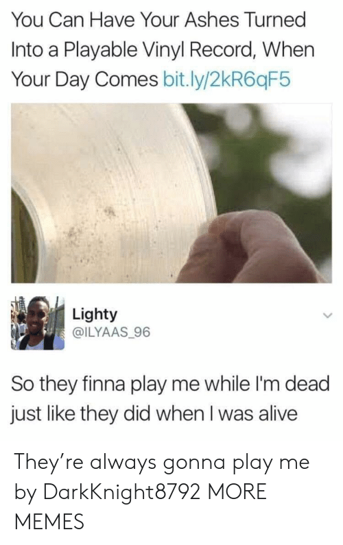 Alive, Dank, and Memes: You Can Have Your Ashes Turned  Into a Playable Vinyl Record, When  Your Day Comes bit.ly/2kR6qF5  Lighty  @ILYAAS 96  So they finna play me while I'm dead  just like they did when I was alive They're always gonna play me by DarkKnight8792 MORE MEMES