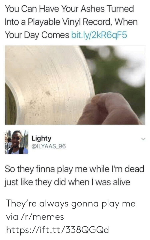 Alive, Memes, and Record: You Can Have Your Ashes Turned  Into a Playable Vinyl Record, When  Your Day Comes bit.ly/2kR6qF5  Lighty  @ILYAAS 96  So they finna play me while I'm dead  just like they did when I was alive They're always gonna play me via /r/memes https://ift.tt/338QGQd