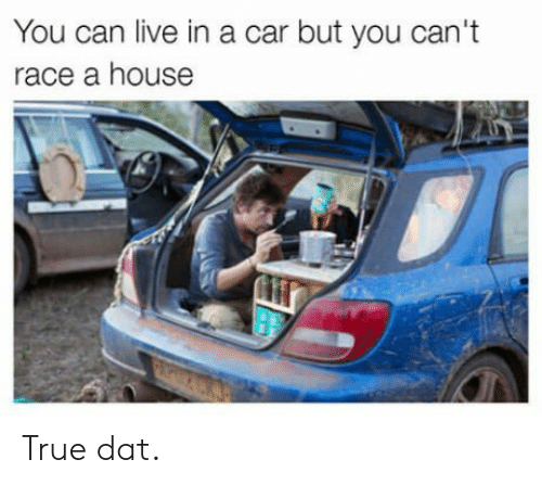 True, House, and Live: You can live in a car but you can't  race a house True dat.