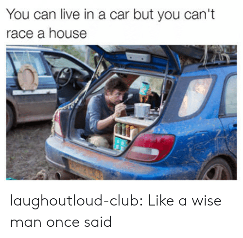 Club, Tumblr, and Blog: You can live in a car but you can't  race a house laughoutloud-club:  Like a wise man once said