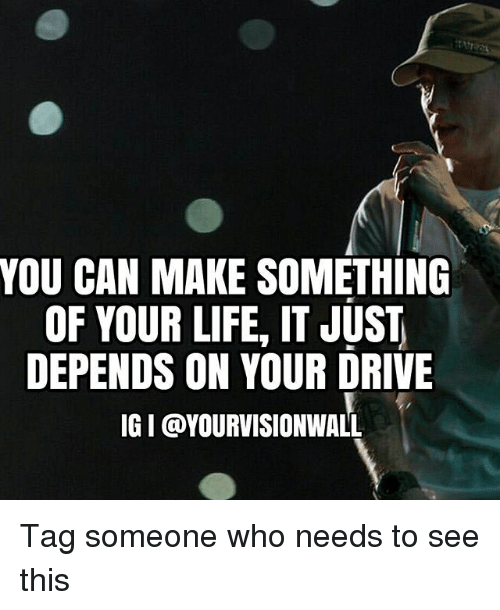 You Can Make Something Of Your Life It Just Depends On Your Drive