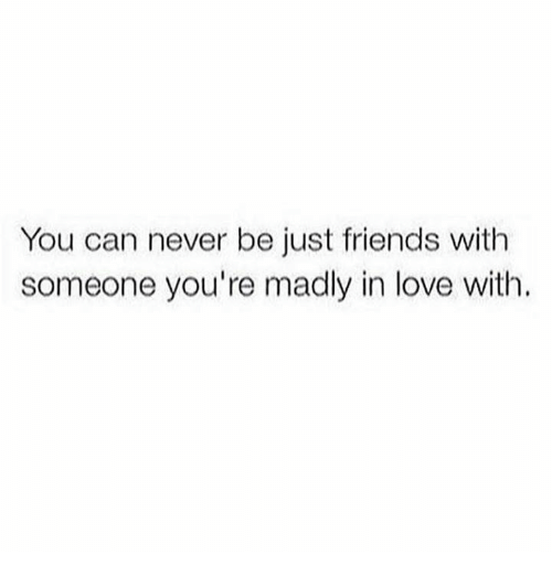 you can never be just friends with someone youre madly 22388475 you can never be just friends with someone you're madly in love