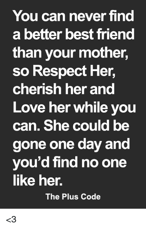 Best Friend, Love, and Memes: You can never find  a better best friend  than your mother,  so Respect Her,  cherish her a  Love her while you  can. She could be  gone one day and  you'd find no one  like her.  nd  The Plus Code <3