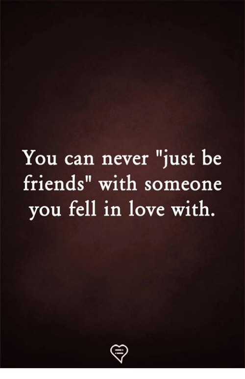 "Friends, Love, and Memes: You can never ""just be  friends"" with someone  you fell in love witlh"