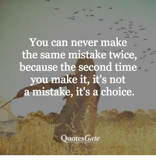You Can Never Make The Same Mistake Twice Because The Second Time