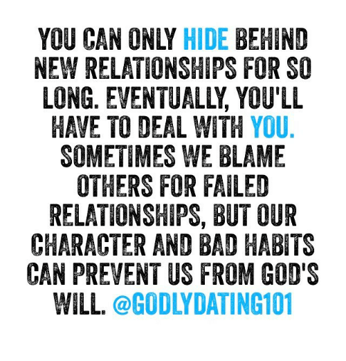 Bad, Memes, and Relationships: YOU CAN ONLY HIDE  BEHIND  NEW RELATIONSHIPS FOR SO  LONG. EVENTUALLY YOU'LL  HAVE TO DEAL WITH  YOU  SOMETIMES WE BLAME  OTHERS FOR FAILED  RELATIONSHIPS, BUT OUR  CHARACTER AND BAD HABITS  CAN PREVENT US FROM GOD'S  WILL  @GODLY DATING101