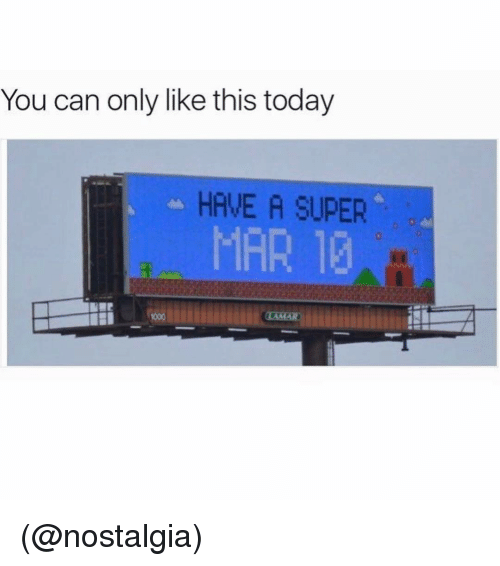 Memes, Nostalgia, and 🤖: You can only like this today  HAVE A SUPER  MAR 10 (@nostalgia)