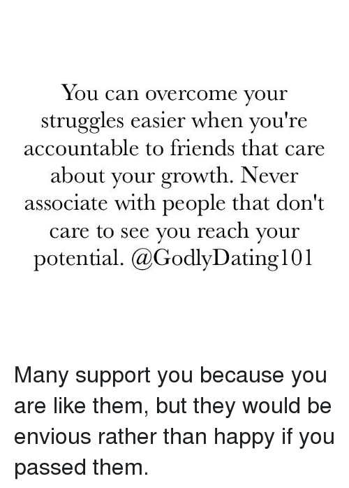 Memes, 🤖, and Association: You can overcome your  struggles easier when you're  accountable to friends that care  your growth. Never  about associate with people that don't  care to see you reach your  potential. (a GodlyDating l 01 Many support you because you are like them, but they would be envious rather than happy if you passed them.