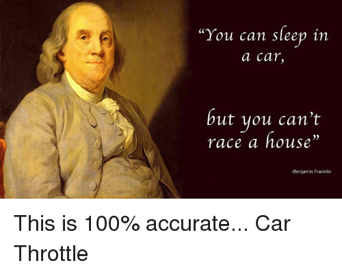 you can sleep in a car but you can 39 t race a house benjamin franklin this is 100 accurate car. Black Bedroom Furniture Sets. Home Design Ideas