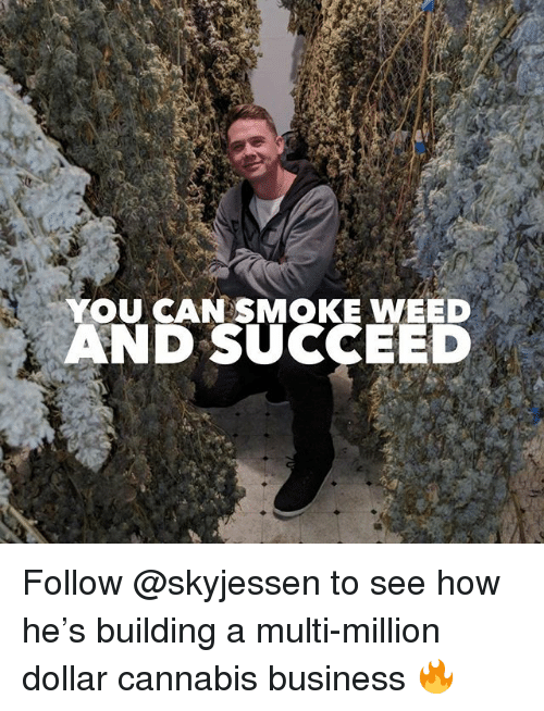 Weed, Business, and Marijuana: YOU CAN SMOKE WEED  AND SUCCEED Follow @skyjessen to see how he's building a multi-million dollar cannabis business 🔥