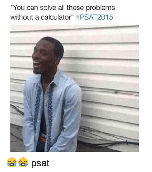 you can solve all these problems without a calculator psat 2340081 ✅ 25 best memes about 2015 psat 2015 psat memes