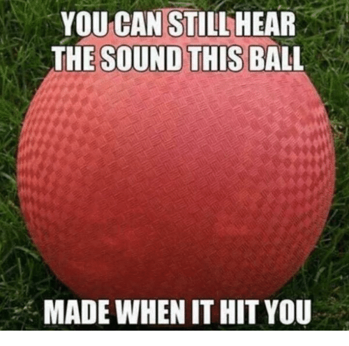 Can, Sound, and You: YOU CAN STILLHEAR  THE SOUND THIS BALL  MADE WHEN IT HIT YOU