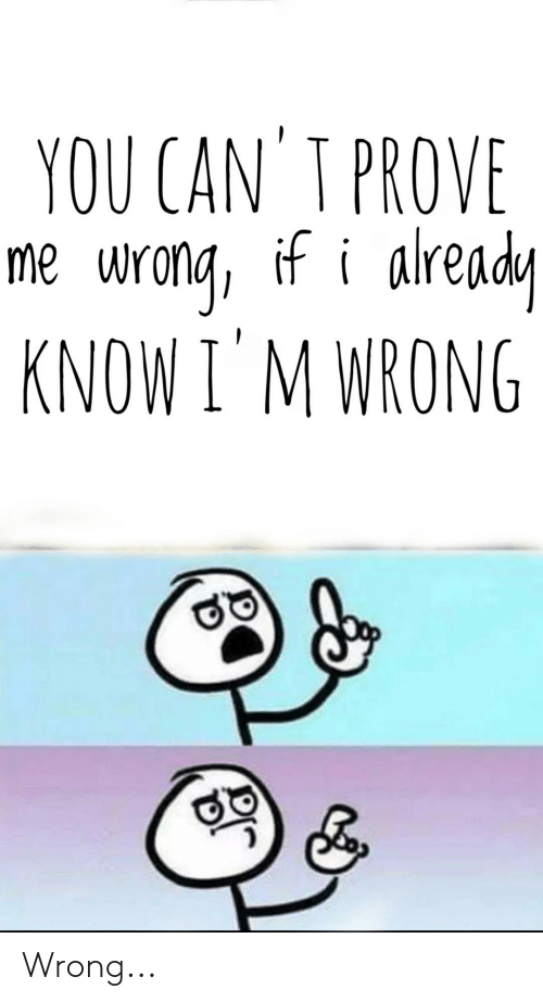 You Can T Prove Me Wrona If I Alrend Know I M Wrong Wrong Dank Meme On Me Me There are other subs more suitable for these memes. you can t prove me wrona if i alrend